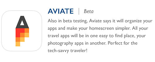 Aviate - Also in beta testing, Aviate says it will organize your apps and make your homescreen simpler. All your travel apps will be in one easy to find place, your photography apps in another. Perfect for the tech-savvy traveler!