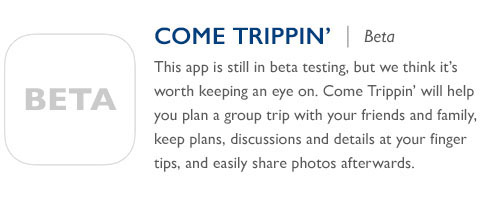 Come Trippin' - This app is still in beta testing, but we think it's worth keeping an eye on. Come Trippin' will help you plan a group trip with your friends and family, keep plans, discussions and details at your finger tips, and easily share photos afterwards.