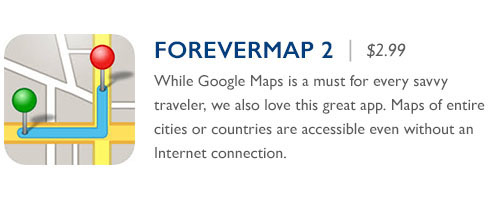 ForeverMap 2 - $2.99 - While Google Maps is a must for every savvy traveler, we also love this great app. Maps of entire cities or countries are accessible even without an Internet connection.