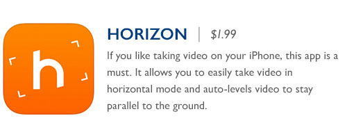 Horizon - $1.99 - If you like taking video on your iPhone, this app is a must. It allows you to easily take video in horizontal mode and auto-levels video to stay parallel to the ground.