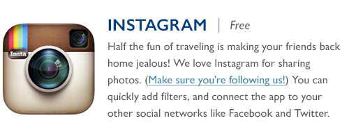 Instagram - Free - Half the fun of traveling is making your friends back home jealous! We love Instagram for sharing photos. (Make sure you're following us!) You can quickly add filters, and connect the app to your other social networks like Facebook and Twitter.