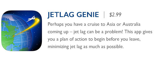 JetLag Genie - $2.99 Perhaps you have a cruise to Asia or Australia coming up – jet lag can be a problem! This app gives you a plan of action to begin before you leave, minimizing jet lag as much as possible.