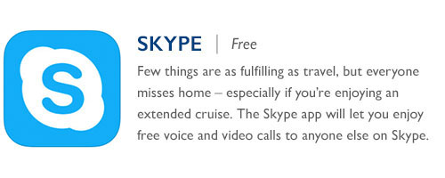 Skype - Free - Few things are as fulfilling as travel, but everyone misses<br /> home – especially if you're enjoying an extended cruise. The Skype app will let you enjoy free voice and video calls to anyone else on Skype.