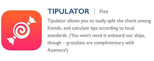 Tipulator - Free - Tipulator allows you to easily split the check among friends, and calculate tips according to local standards. (You won't need it onboard our ships, though – gratuities are complimentary with Azamara!)