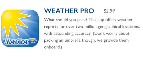 WeatherPro - $2.99 - What should you pack? This app offers weather reports for over two million geographical locations, with astounding accuracy. (Don't worry about packing an umbrella though, we provide them onboard.)