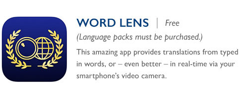Word Lens - Free (Language packs must be purchased.) - his amazing app provides translations from typed in words, or – even better – in real-time via your smartphone's video camera.
