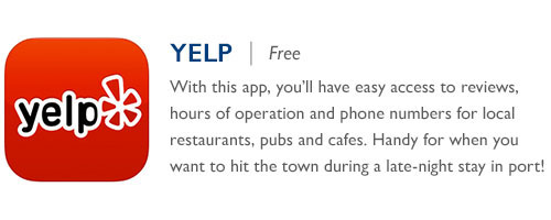Yelp - Free - With this app, you'll have easy access to reviews, hours of operation and phone numbers for local restaurants, pubs and cafes. Handy for when you want to hit the town during a late-night stay in port!